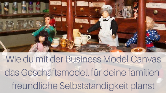 Wie du mit der Business Model Canvas das Geschäftsmodell für deine familienfreundliche Selbstständigkeit planst