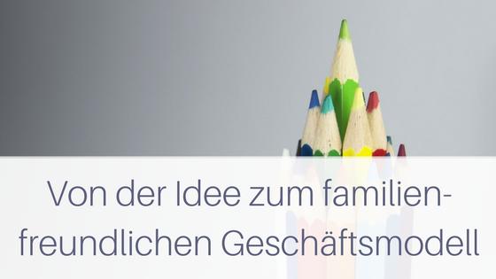 Von der Idee zum familienfreundlichen Geschäftsmodell