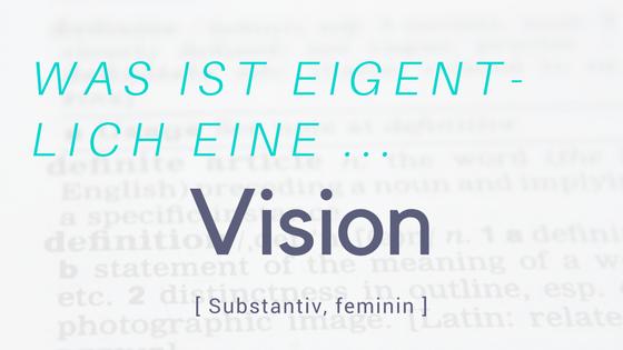Was ist eigentlich eine Vision?